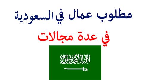 مطلوب عمال في السعودية في عدة مجالات