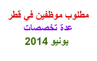 مطلوب موظفين في قطر – يونيو 2014